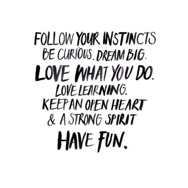 Follow your instincts. Be curious. Keep an open heart