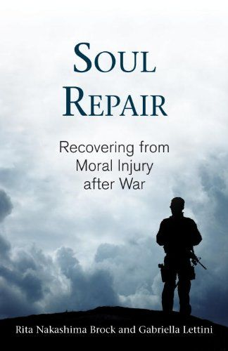 Soul Repair: Recovering from Moral Injury after War by Rita Nakashima Brock, The first book to explore the idea and effect of moral injury on veterans, their families, and their communities.