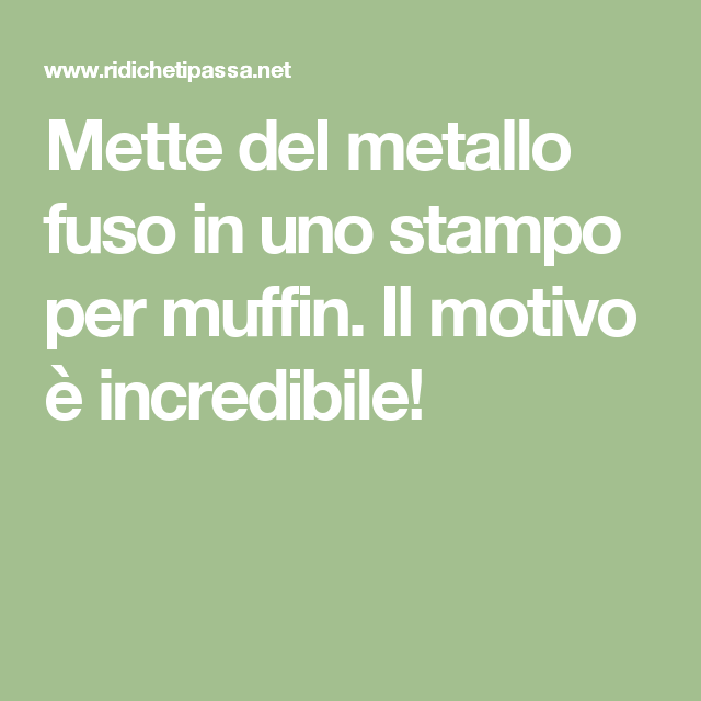 Mette del metallo fuso in uno stampo per muffin. Il motivo è incredibile!
