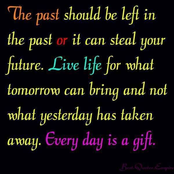 Live for today, let yesterday go...