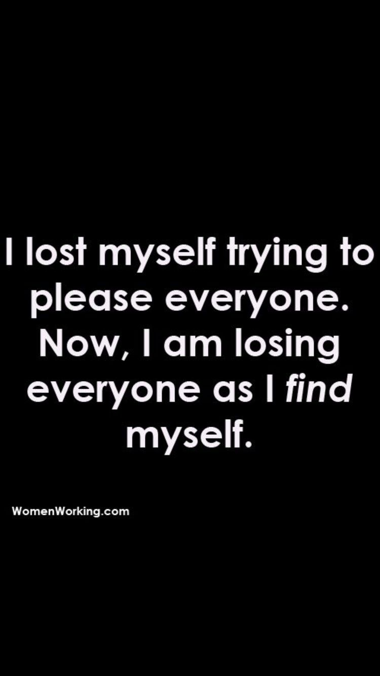 I Lost Myself Trying To Please Everyone Now I M Losing Everyone Trying To Find Myself Quotes About Everything Meaningful Quotes Best Quotes