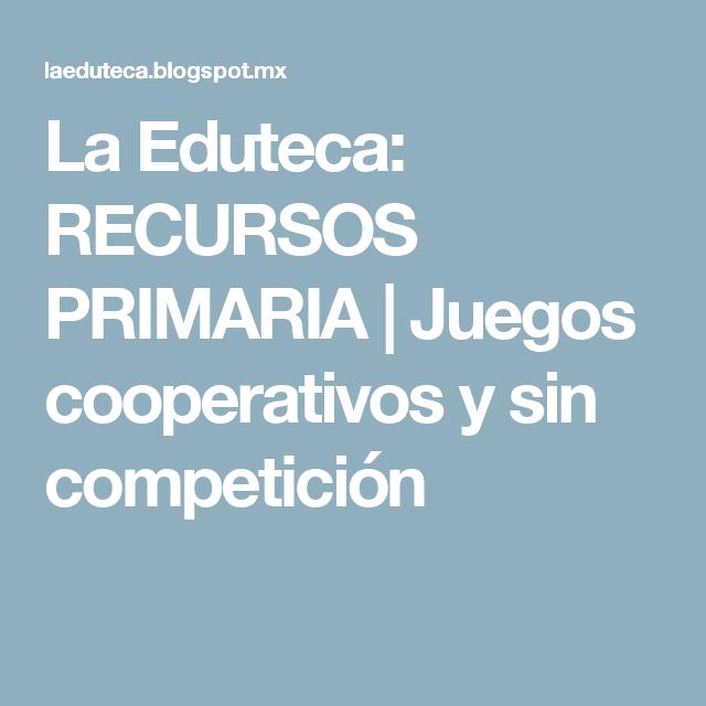 La Eduteca: RECURSOS PRIMARIA | Juegos cooperativos y sin competición