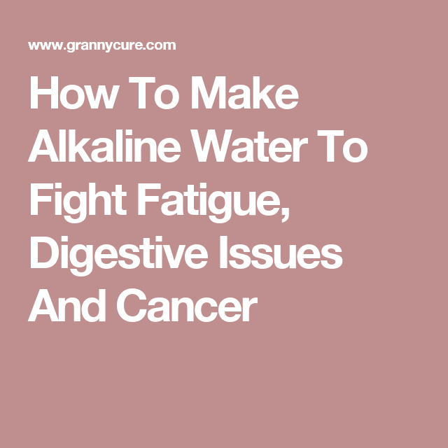 How To Make Alkaline Water To Fight Fatigue, Digestive Issues And Cancer