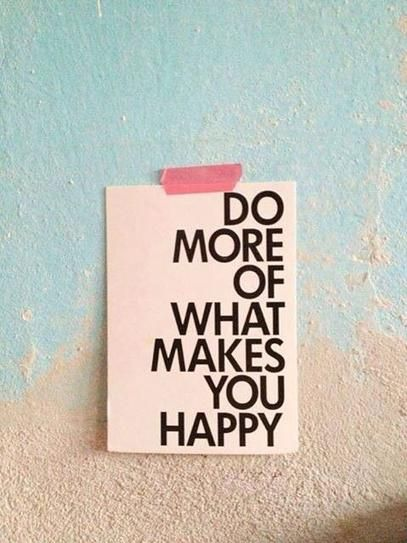 The more you do what makes you happy, the happier you become and your whole life changes...from the inside out not the other way around...Change begins within...