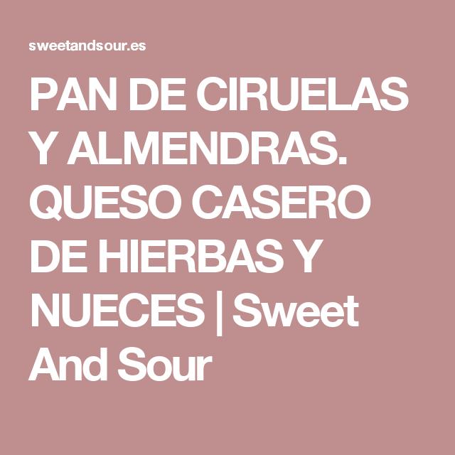 PAN DE CIRUELAS Y ALMENDRAS. QUESO CASERO DE HIERBAS Y NUECES   Sweet And Sour