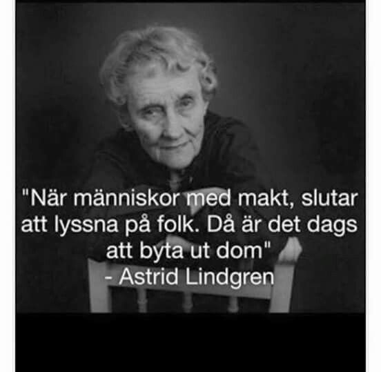 """Roughly translated: """"When those with power stop listening to people, it's time to exchange them"""" - Astrid Lindgren"""
