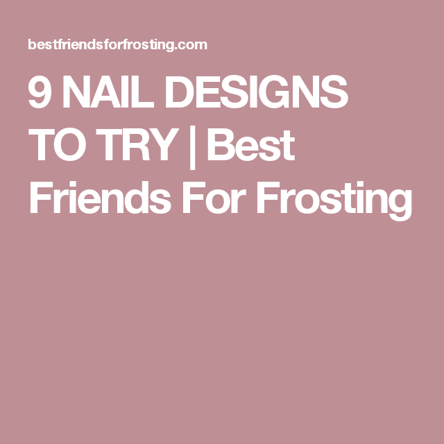 9 NAIL DESIGNS TO TRY | Best Friends For Frosting