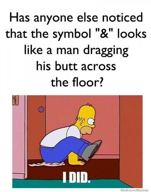 Has anyone else noticed the & symbol looks like a man dragging his butt across the floor?