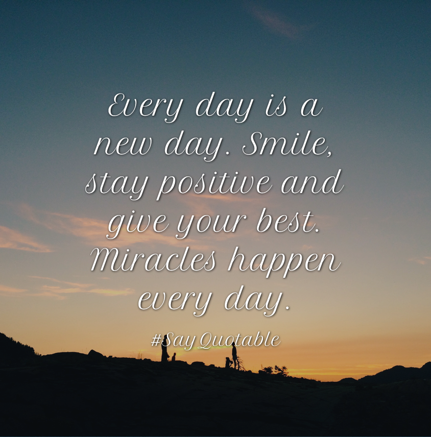 Quotes About Every Day Is A New Day Smile Stay Positive And Give Your Best Miracles Happen Every Day With New Day Quotes Good Life Quotes Good Day Quotes