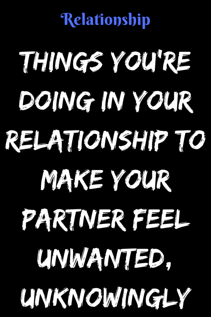 Things You Re Doing In Your Relationship To Make Your Partner Feel Unwanted Unknowingly Americancatalo Feeling Unwanted Feeling Unwanted Quotes Relationship