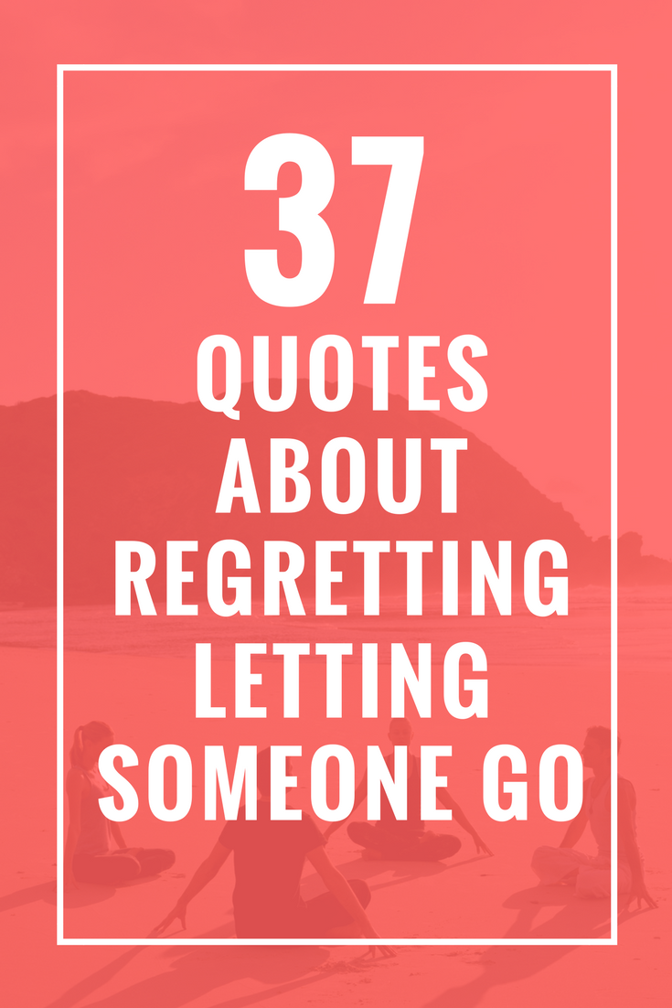 37 Quotes About Regretting Letting Someone Go Celebrate Yoga Care Quotes Regret Quotes Catch Feelings