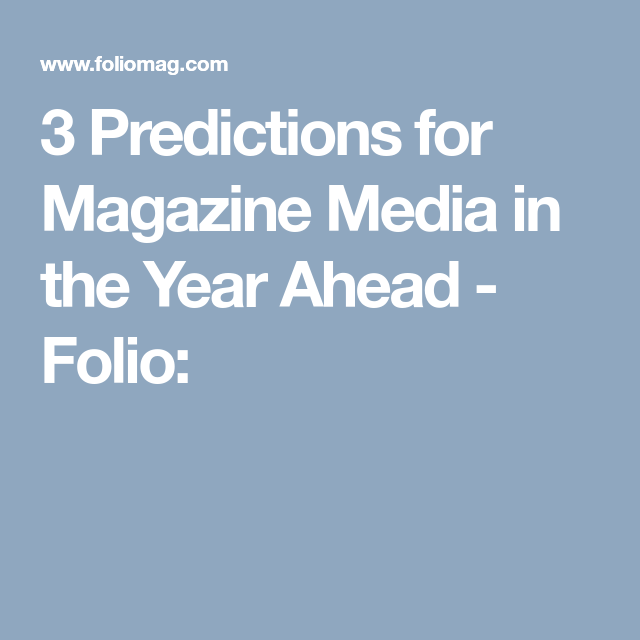 3 Predictions for Magazine Media in the Year Ahead - Folio: