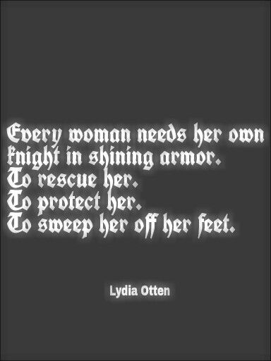 Every woman needs her own knight in shining armor. To rescue her. To protect her. To sweep her off her feet.