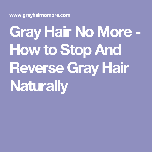 Gray Hair No More How To Stop And Reverse Gray Hair