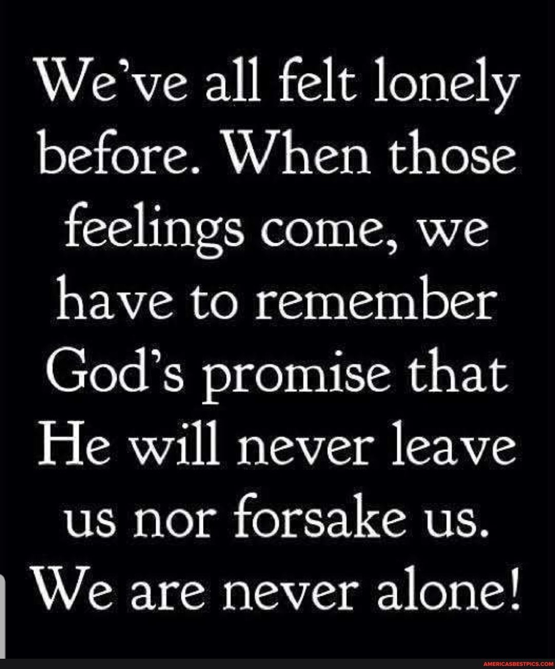 We've all felt lonely before. When those feelings come, we have to remember God's promise that He will never leave us nor forsake us. We are never alone! - America's best pics and videos