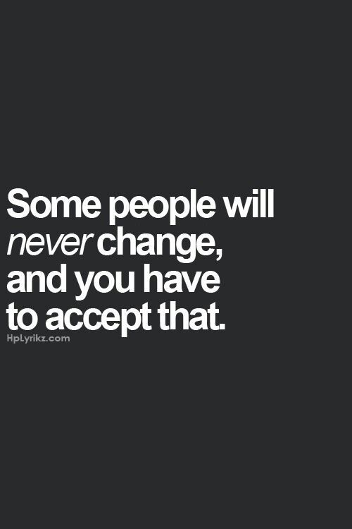 Some People Will Never Change And You Have To Accept That And