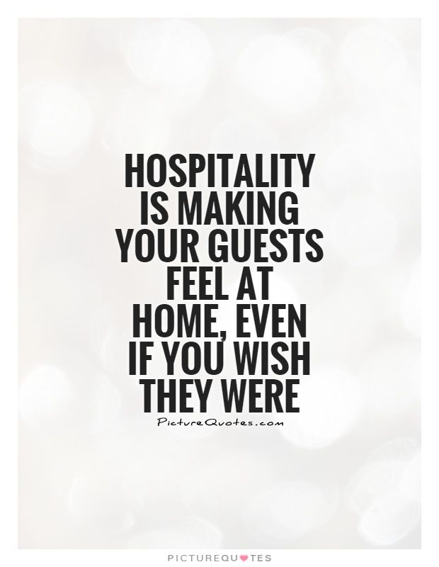 Hospitality is making your guests feel at home, even if you wish