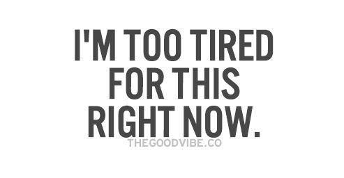 #too tired