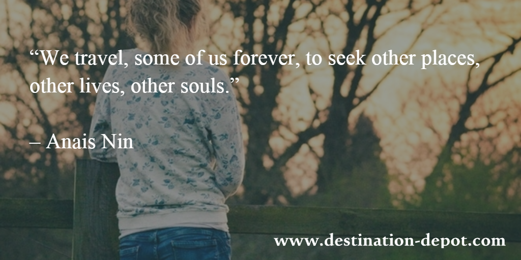 """We travel, some of us forever, to seek other places, other lives, other souls.""   – Anais Nin"