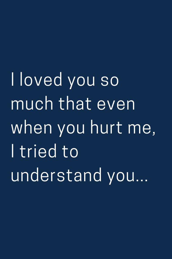 I Loved You So Much That Even When You Hurt Me I Tried To Understand You Feelings Quotes Love Quotes Crush Quotes
