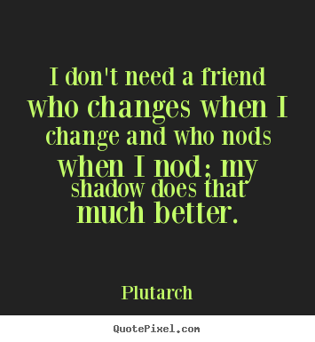 Quotes About Friendships Changing Fair Diy Poster Quotes About Friendship  I Don't Need A Friend Who