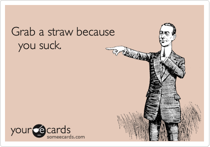 Better yet... grab a crazy straw... cause you suck so good you need a bit of a challenge.