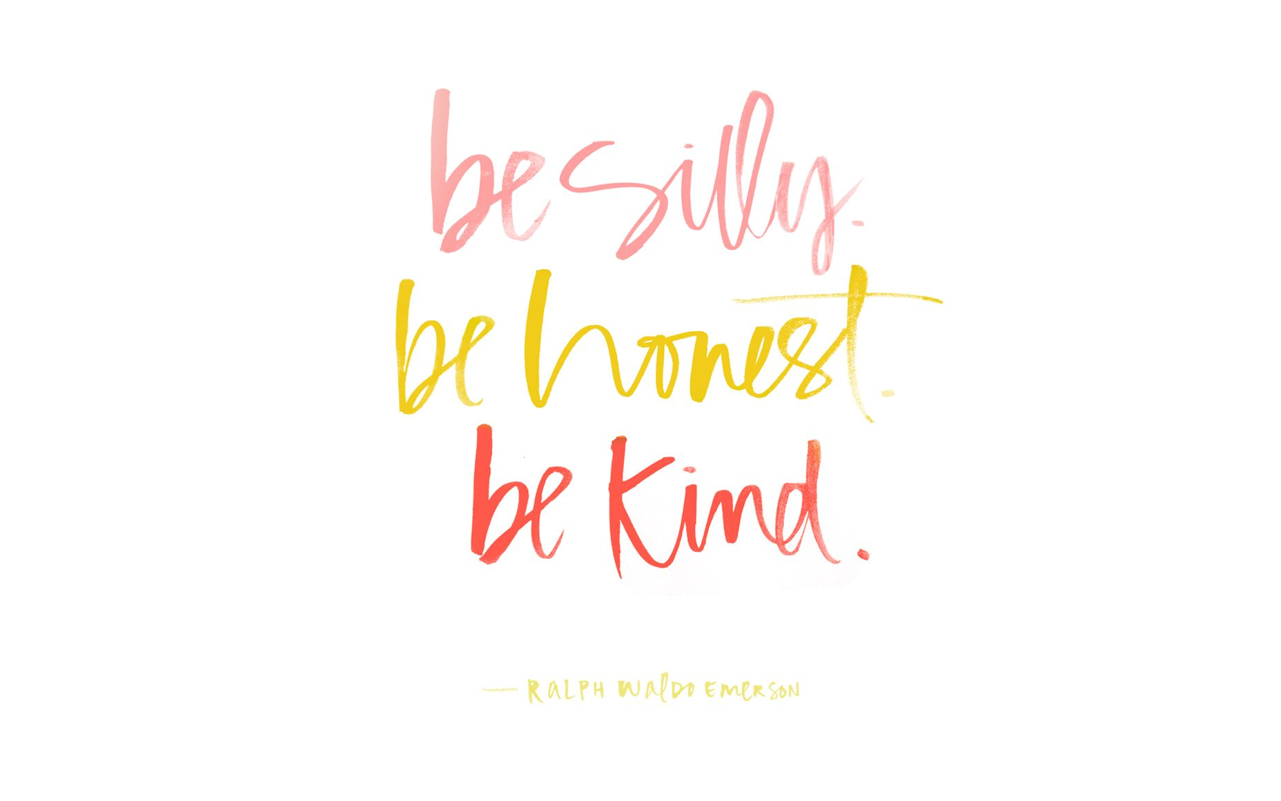 Be Silly, Be Honest, Be Kind. Ralph Waldo Emerson