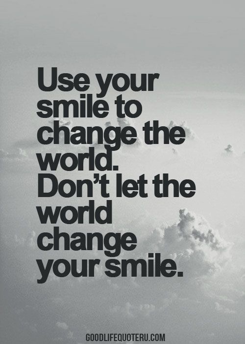 Good Life Quotes Cool Use Your Smile To Change The Worlddon't Let The World Change