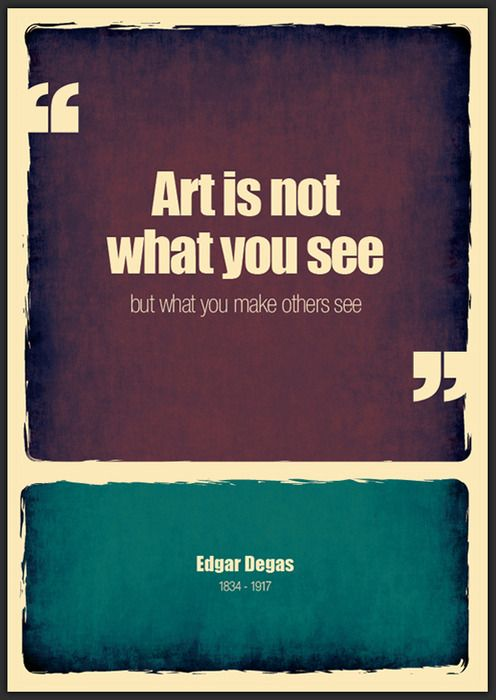 """""""Art is not what you see but what you make others see."""""""
