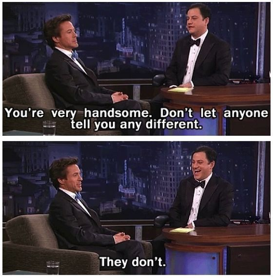You're very handsome. Don't let anyone tell you any different. They don't.