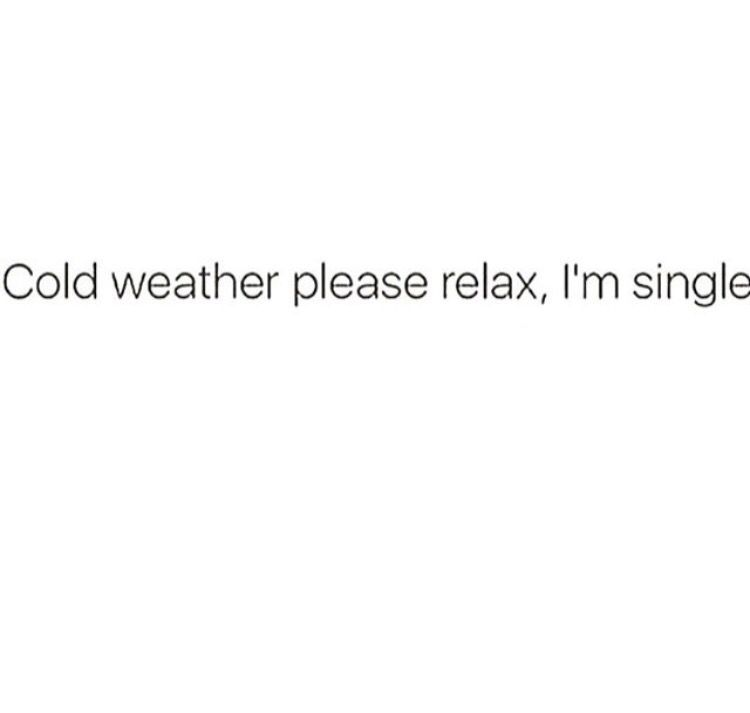 Cold weather please relax I\'m single | Weather quotes, Cold ...