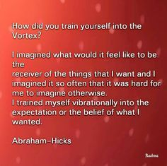 How did you train yourself into the vortex? I imagined what it would feel like to be the receiver of the things that I want and I imagined it so often that it was hard for me to imagine otherwise. I trained myself vibrationally int the expectation or the belief of what I wanted. - Abraham Hicks