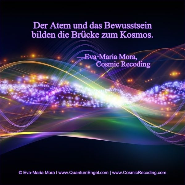 """""""Der Atem und das Bewusstsein bilden die Brücke zum Kosmos."""" —Eva-Maria Mora, Cosmic Recoding www.CosmicRecoding.com"""