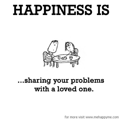 Happiness 560 Happiness Is Sharing Your Problems With A Loved One Cute Happy Quotes Happy Happy Moments