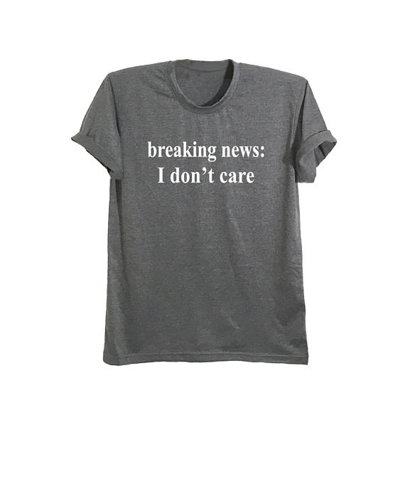 ea5b8364680 Breaking news I don t care funny t-shirts with saying shirts  shirts   graphic tee  t shirt  tees  tops  clothes  teen fashion  women  men   teenagers  funny ...