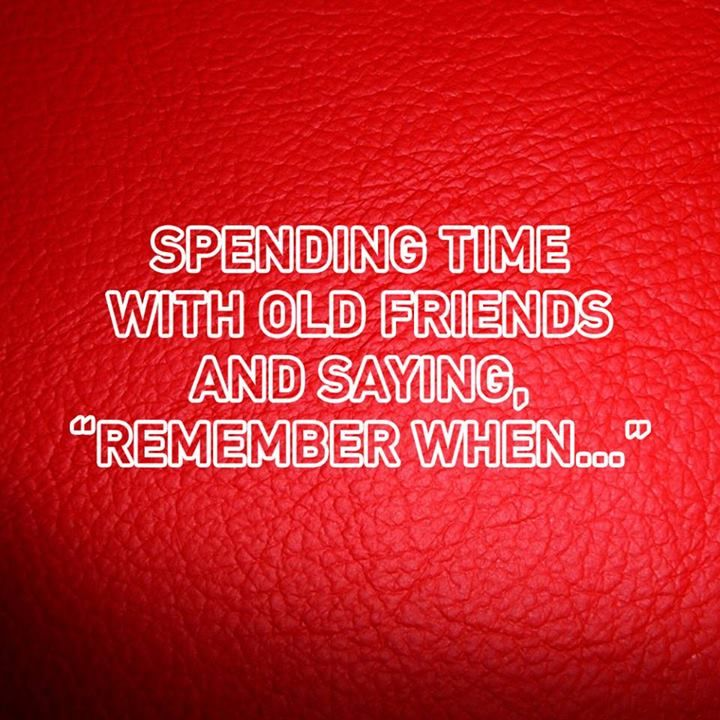 Spending Time With Old Friends And Saying Remember When Quote