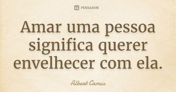 Amar uma pessoa significa querer envelhecer com ela.... Frase de Albert Camus.