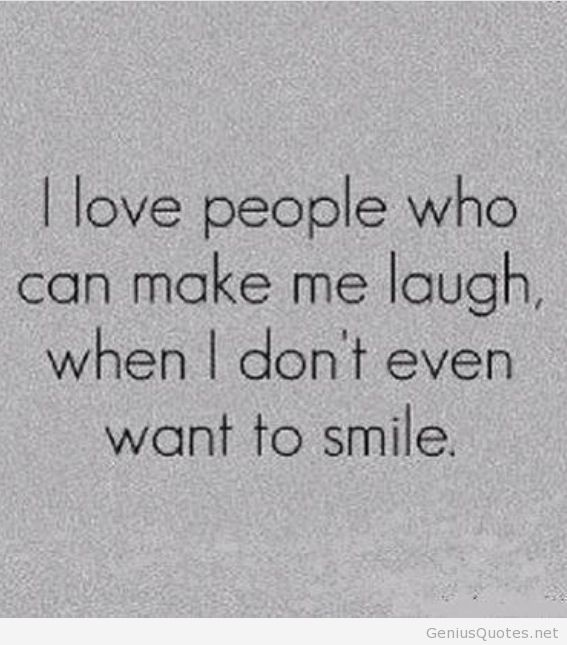I love people who can make me laugh when I don't even want