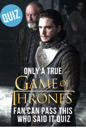 Quiz Only True Game Of Thrones Fans Can Pass This Who Said It Quiz Game Of Thrones Fans Quiz This Is Us Movie