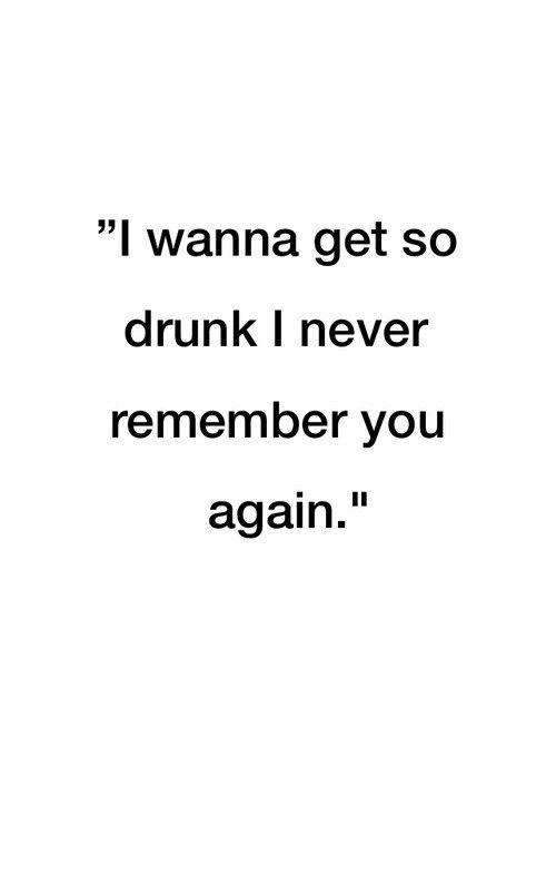 I wanna get so drunk I never remember you again