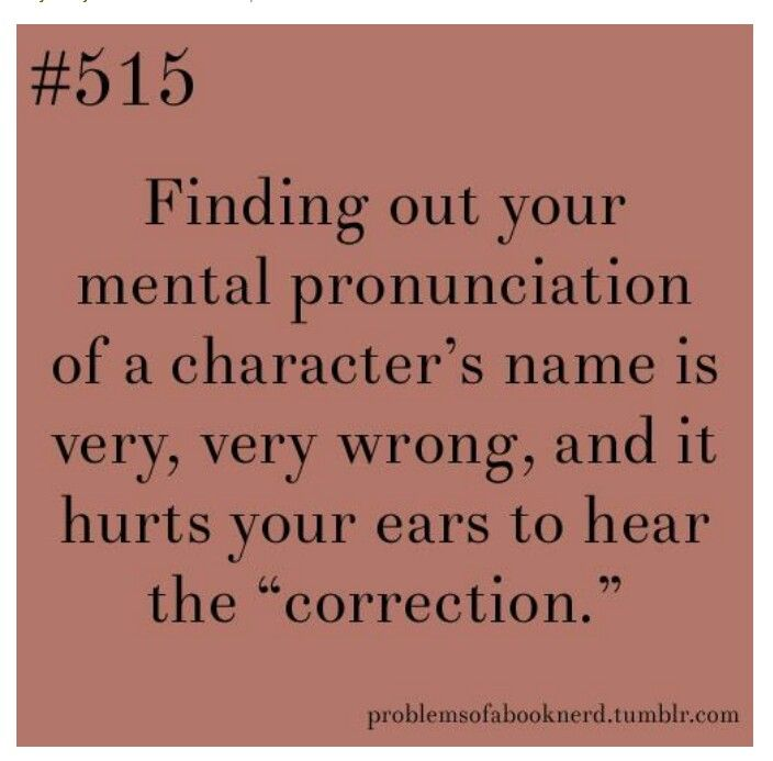 This happens to me all the time because I suck at pronouncing things. For example take the Vampire Academy series. I used to think that Vasilisa was pronoumced Vasa Lisa which is so wrong!