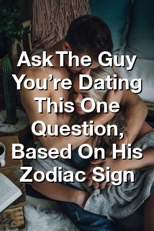 Photo of Ask The Guy You're Dating This One Question, Based On His Zodiac Sign by Vanessa Pullman
