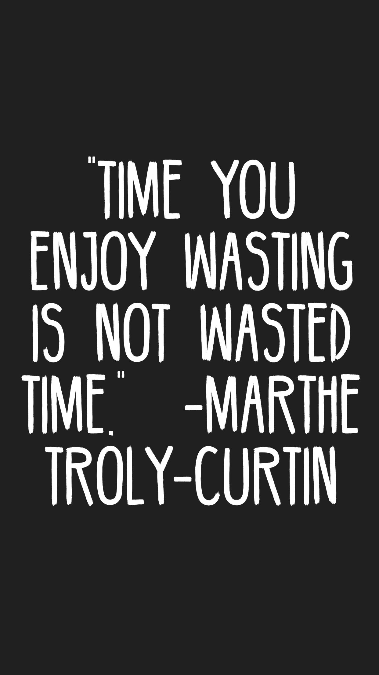 Time You Enjoy Wasting Is Not Wasted Time Marthe Troly Curtin