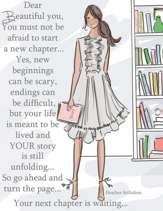Dear Beautiful you. You must not be afraid to start a new chapter...Yes, new beginnings can be scary, ending can be difficult, but your life is meant to be lived and YOUR story is still unfolding...So go ahead and turn the page...Your next chapter is wait