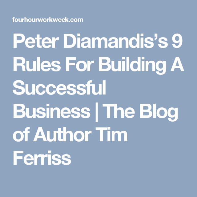 Peter Diamandis's 9 Rules For Building A Successful Business | The Blog of Author Tim Ferriss