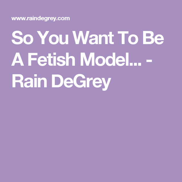 So You Want To Be A Fetish Model Rain Degrey
