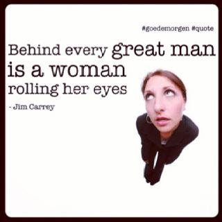 """Behind every great man is a woman rolling her eyes."" - Jim Carrey 