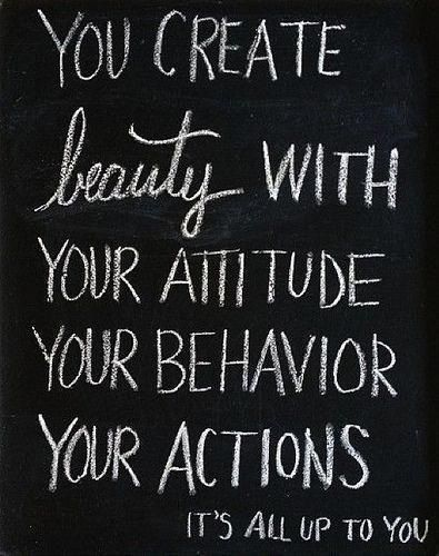 'you create beauty with your attitude, your behavior, your actions. it's all up to you'