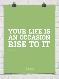 Your life is an occasion. Rise to it.