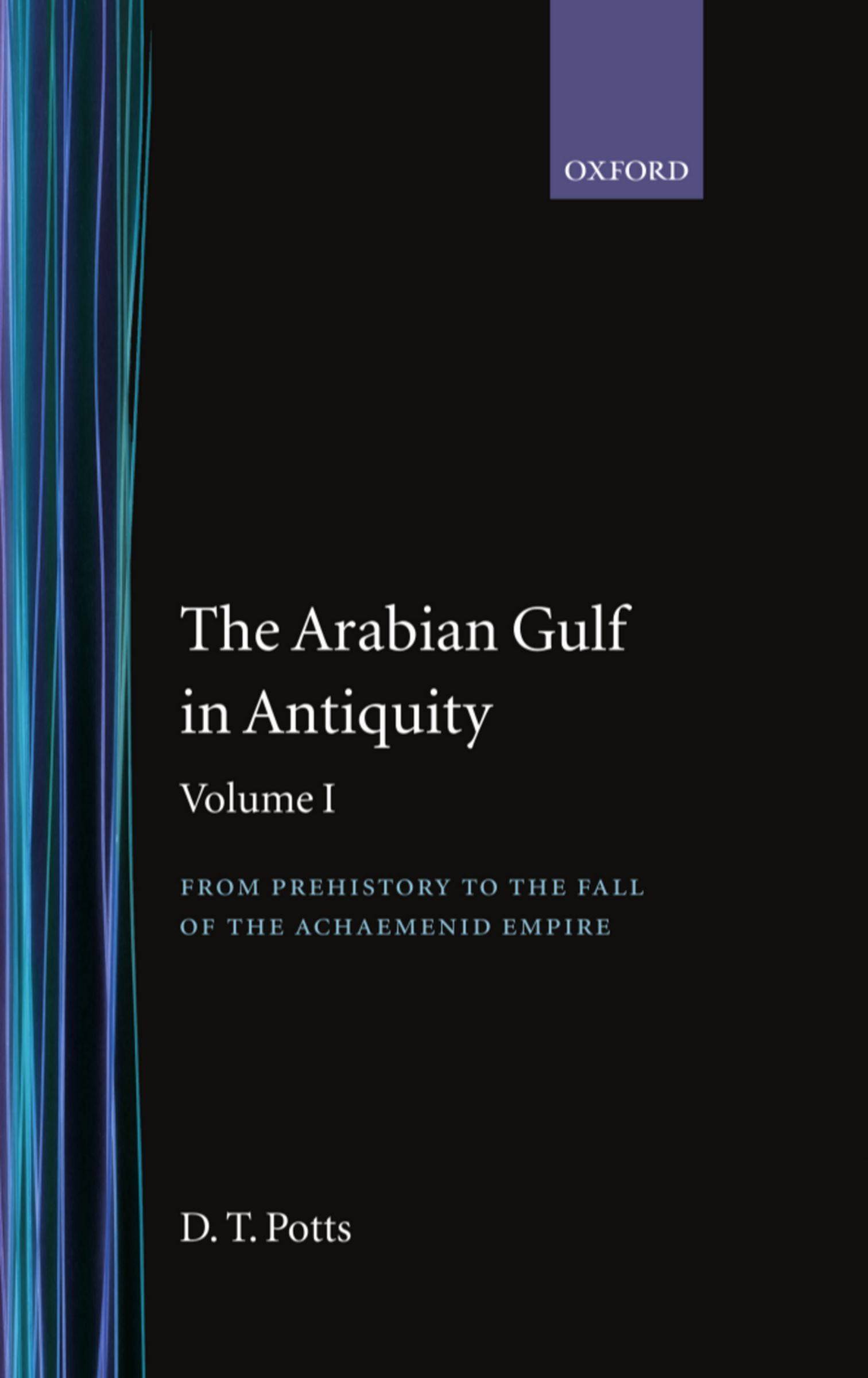 The Arabian Gulf in Antiquity: Volume I: From Prehistory to the Fall of the Achaemenid Empire ~ D.T. Potts ~ Oxford University Press ~ 1999